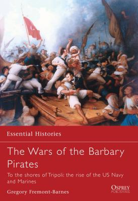 The Wars of the Barbary Pirates: To the Shores of Tripoli: The Rise of the US Navy and Marines - Fremont-Barnes, Gregory
