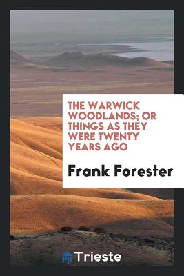 The Warwick Woodlands; Or Things as They Were Twenty Years Ago - Forester, Frank