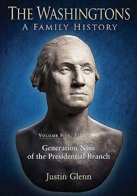The Washingtons. Volume 5, Part 2: Generation Nine of the Presidential Branch - Glenn, Justin
