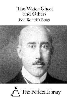 The Water Ghost and Others - Bangs, John Kendrick, and The Perfect Library (Editor)
