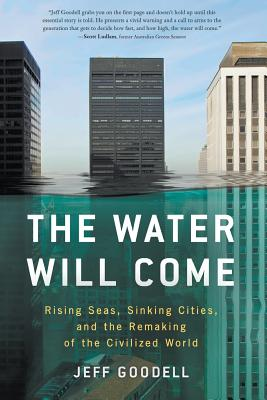 The Water Will Come: Rising Seas, Sinking Cities, and the Remaking of the Civilized World - Goodell, Jeff