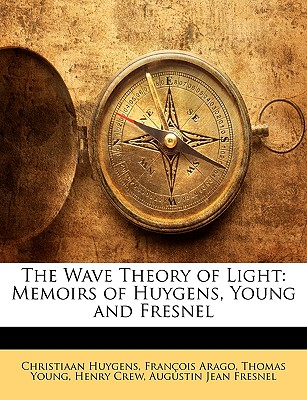 The Wave Theory of Light: Memoirs of Huygens, Young and Fresnel - Huygens, Christiaan, and Arago, Francois, and Young, Thomas