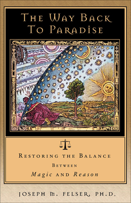 The Way Back to Paradise: Restoring the Balance Between Magic and Reason - Felser, Joseph M