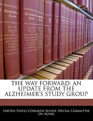 The Way Forward: An Update from the Alzheimer's Study Group - United States Congress Senate Special Co (Creator)