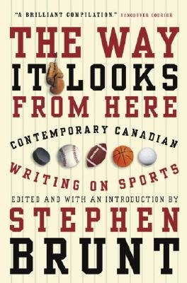 The Way It Looks from Here: Contemporary Canadian Writing on Sports - Brunt, Stephen (Editor)
