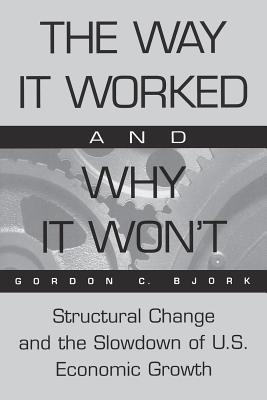 The Way It Worked and Why It Won't: Structural Change and the Slowdown of U.S. Economic Growth - Bjork, Gordon C