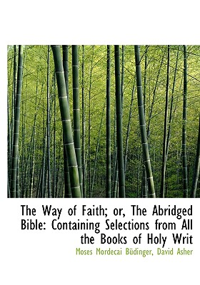 The Way of Faith; Or, the Abridged Bible: Containing Selections from All the Books of Holy Writ - Bdinger, Moses Mordecai, and Asher, David