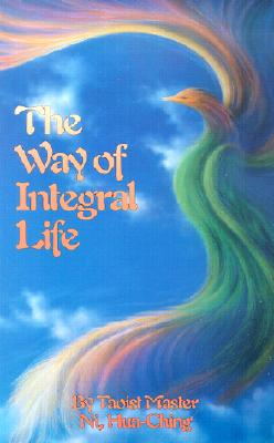 The Way of Integral Life: The Teachings of a Taoist Master - Ni, Hua-Ching