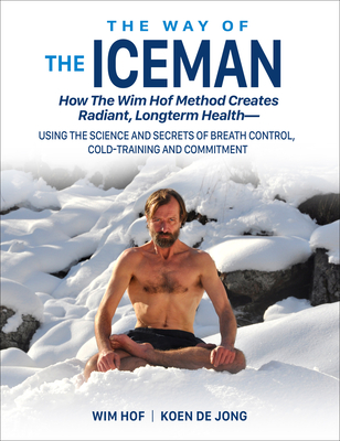 The Way of the Iceman: How the Wim Hof Method Creates Radiant, Longterm Health--Using the Science and Secrets of Breath Control, Cold-Training and Commitment - Hof, Wim, and De Jong, Koen, and Itzler, Jesse (Foreword by)