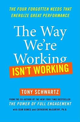 The Way We're Working Isn't Working: The Four Forgotten Needs That Energize Great Performance - Schwartz, Tony, and Gomes, Jean, and McCarthy, Catherine, Ph.D.