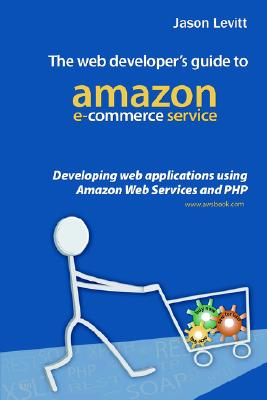 The Web Developer's Guide to Amazon E-Commerce Service: Developing Web Applications Using Amazon Web Services and PHP - Levitt, Jason