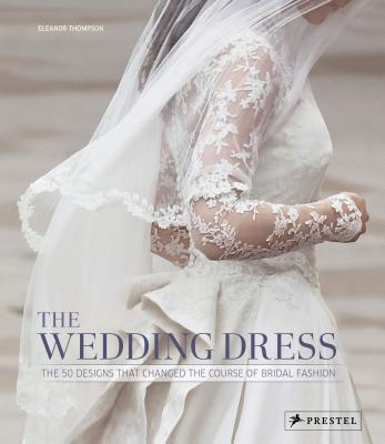 The Wedding Dress: The 50 Designs that Changed the Course of Bridal Fashion - Thompson, Eleanor