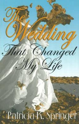 The Wedding That Changed My Life: A Romance Novel Based on a True Story - Springer, Patricia K