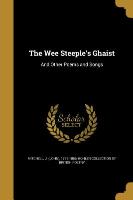 The Wee Steeple's Ghaist: And Other Poems and Songs - Mitchell, J (John) 1786-1856 (Creator), and Kohler Collection of British Poetry (Creator)