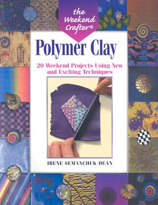 The Weekend Crafter(r) Polymer Clay: 20 Weekend Projects Using New & Exciting Techniques - Dean, Irene Semanchuk