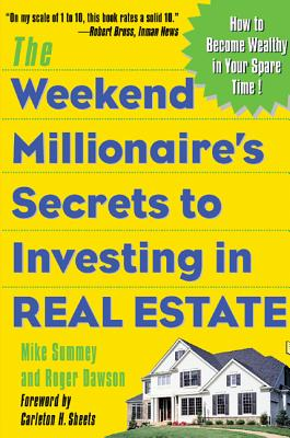 The Weekend Millionaire's Secrets to Investing in Real Estate: How to Become Wealthy in Your Spare Time: How to Become Wealthy in Your Spare Time - Summey, Mike, and Dawson, Roger, and Summey Mike