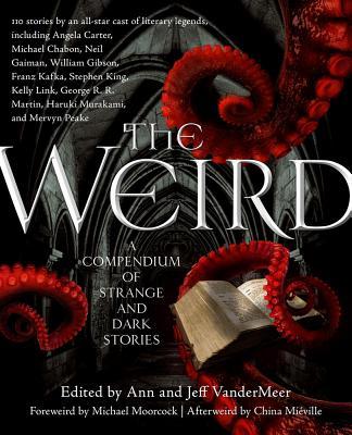 The Weird: A Compendium of Strange and Dark Stories - VanderMeer, Jeff (Editor), and VanderMeer, Ann (Editor)