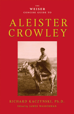 The Weiser Concise Guide to Aleister Crowley - Kaczynski, Richard, PhD