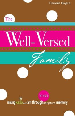 The Well-Versed Family: Raising Kids of Faith Through Do-Able Scripture Memory - Boykin, Caroline