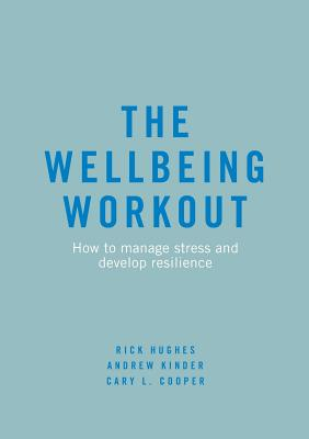 The Wellbeing Workout: How to Manage Stress and Develop Resilience - Hughes, Rick, and Kinder, Andrew, and Cooper, Cary L