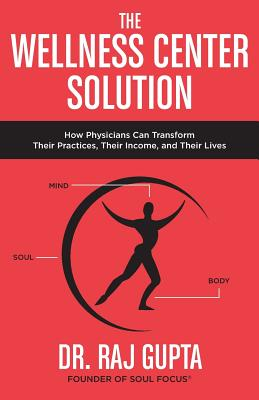 The Wellness Center Solution: How Physicians Can Transform Their Practices, Their Income, and Their Lives - Gupta, Raj