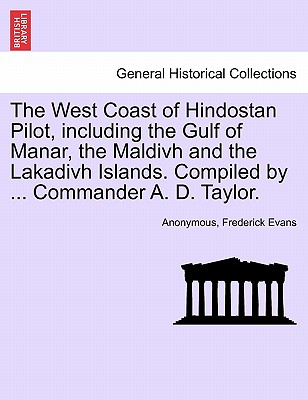 The West Coast of Hindostan Pilot, Including the Gulf of Manar, the Maldivh and the Lakadivh Islands. Compiled by ... Commander A. D. Taylor. - Anonymous, and Evans, Frederick