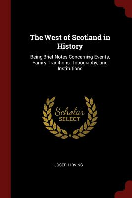 The West of Scotland in History: Being Brief Notes Concerning Events, Family Traditions, Topography, and Institutions - Irving, Joseph