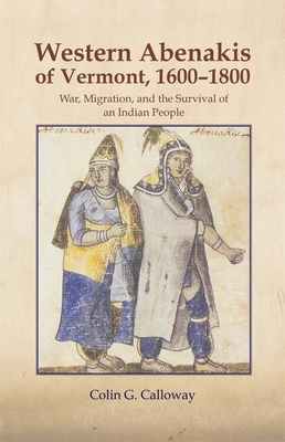 The Western Abenakis of Vermont, 1600-1800: War, Migration, and the Survival of an Indian People - Calloway, Colin G