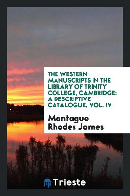 The Western Manuscripts in the Library of Trinity College, Cambridge: A Descriptive Catalogue, Vol. IV - James, Montague Rhodes