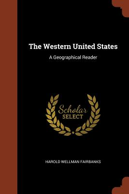 The Western United States: A Geographical Reader - Fairbanks, Harold Wellman