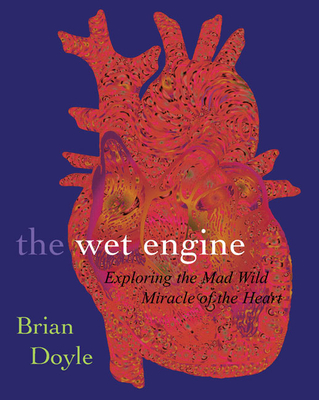 The Wet Engine: Exploring Mad Wild Miracle of Heart - Doyle, Brian