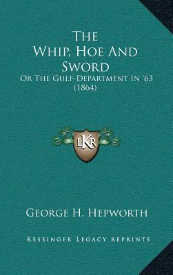 The Whip, Hoe and Sword: Or the Gulf-Department in '63 (1864) - Hepworth, George H
