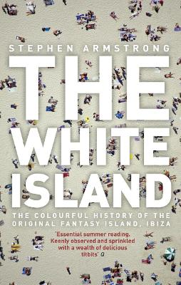 The White Island: The Extraordinary History of the Mediterranean's Capital of Hedonism - Armstrong, Stephen