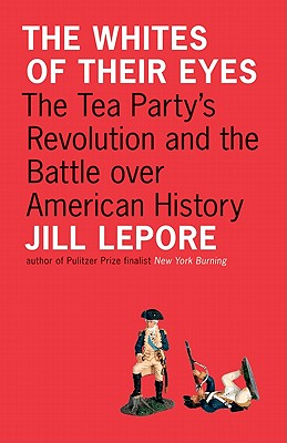 The Whites of Their Eyes: The Tea Party's Revolution and the Battle over American History - Lepore, Jill