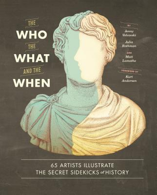 The Who, the What, and the When: 65 Artists Illustrate the Secret Sidekicks of History - Volvovski, Jenny, and Rothman, Julia, and Lamothe, Matt