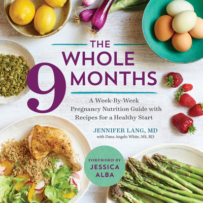 The Whole 9 Months: A Week-By-Week Pregnancy Nutrition Guide with Recipes for a Healthy Start - Lang, Jennifer, and White, Dana Angelo, MS, RD, ATC