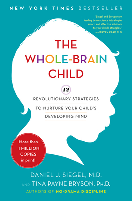 The Whole-Brain Child: 12 Revolutionary Strategies to Nurture Your Child's Developing Mind - Siegel, Daniel J, MD, and Bryson, Tina Payne, Dr., PH D