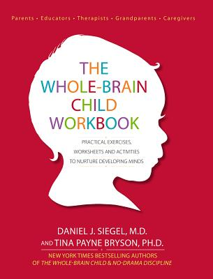 The Whole-Brain Child Workbook: Practical Exercises, Worksheets and Activities to Nurture Developing Minds - Siegel, Daniel J, MD, and Bryson, Tina Payne, Dr., PH D
