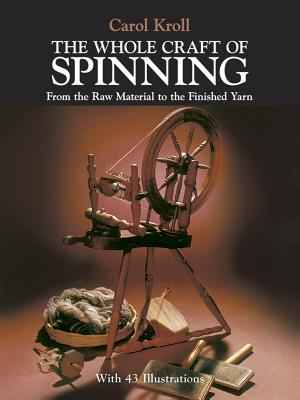 The Whole Craft of Spinning: From the Raw Material to the Finished Yarn - Kroll, Carol