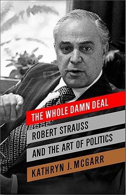 The Whole Damn Deal: Robert Strauss and the Art of Politics - McGarr, Kathryn J.