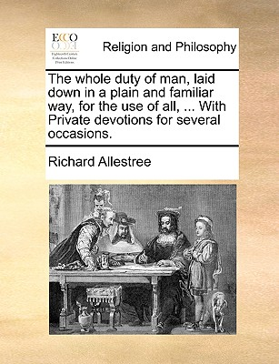 The Whole Duty of Man, Laid Down in a Plain and Familiar Way for the Use of All, ... with Private Devotions for Several Occasions. - Allestree, Richard