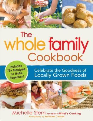 The Whole Family Cookbook: Celebrate the Goodness of Locally Grown Foods - Stern, Michelle