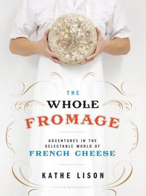 The Whole Fromage: Adventures in the Delectable World of French Cheese - Lison, Kathe