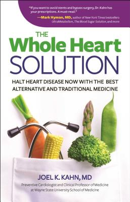 The Whole Heart Solution: Halt Heart Disease Now with the Best Alternative and Traditional Medicine - Kahn, Joel K, MD