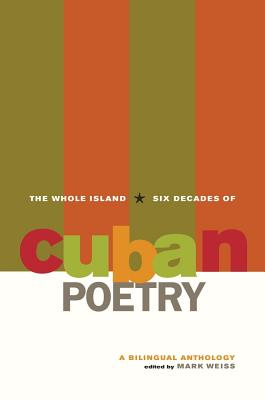 The Whole Island: Six Decades of Cuban Poetry: A Bilingual Anthology - Weiss, Mark (Editor)