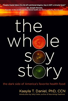 The Whole Soy Story: The Dark Side of Americas Favorite Health Food - Daniel, Kaayla T, and Fallon, Sally (Introduction by)