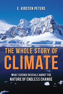 The Whole Story of Climate: What Science Reveals about the Nature of Endless Change - Peters, E Kirsten