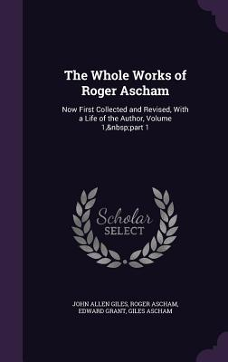 The Whole Works of Roger Ascham: Now First Collected and Revised, with a Life of the Author, Volume 1, Part 1 - Giles, John Allen, and Ascham, Roger, and Grant, Edward
