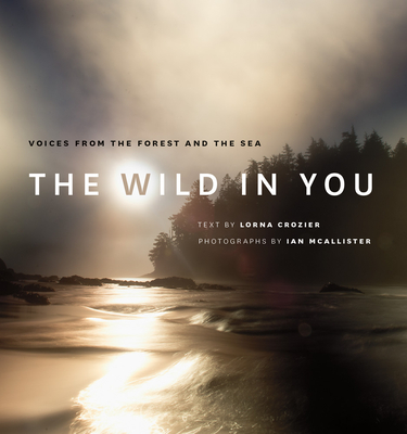 The Wild in You: Voices from the Forest and the Sea - Crozier, Lorna, and McAllister, Ian (Photographer)