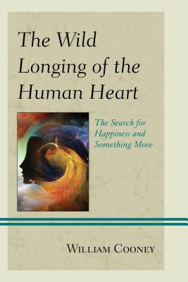 The Wild Longing of the Human Heart: The Search for Happiness and Something More - Cooney, William